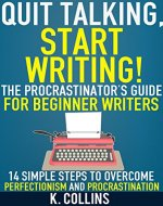 Quit Talking, Start Writing! The Procrastinator's Guide for Beginner Writers: 14 Simple Steps to Overcome Perfectionism and Procrastination: Writing Blueprint for Beginner Authors and Writers - Book Cover