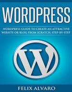 WORDPRESS: Simple WordPress Guide to Create an Attractive Website or Blog from Scratch, Step-by-step (Web Design, How to Create a Website, Learn Wordpress, Create Blog) - Book Cover