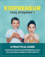Parenting: Kidpreneur - Young Entrepreneurs: A practical guide to develop your child's entrepreneurial skills into a successful career & future lifestyle - Book Cover