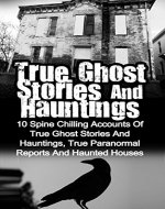 True Ghost Stories And Hauntings: 10 Spine Chilling Accounts Of True Ghost Stories And Hauntings, True Paranormal Reports And Haunted Houses (True Ghost ... Bizarre True Stories, True Ghost Stories,) - Book Cover
