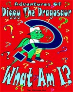 Adventures Of Diggy The Dragosaur What Am I: What Am I (The Adventures Of Diggy The Dragosaur Book 1) - Book Cover