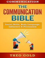 Communication: The Communication Bible: Social Skills, Body Language, Influence & Persuasion (Talk To Anyone, Rapport, Captivate, Public Speaking, Eye Contact, Vocal Tonality) - Book Cover