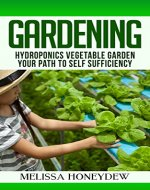 Gardening: Hydroponics Vegetable Garden, Your Path to Self Sufficiency (Herbs, Berries, Organic Gardening, Canning, Homesteading, Tomatoes, Food Preservation) - Book Cover