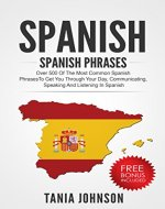 Spanish: Spanish Phrases: Over 500 of the Most Common Spanish Phrases To Get You through Your Day, Communicating, Speaking and Listening In Spanish (Spanish, ... Speaking Spanish, Foreign Language) - Book Cover