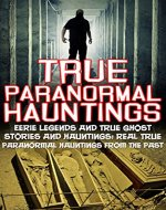 True Paranormal Hauntings: Eerie Legends And True Ghost Stories And Hauntings: Real True Paranormal Hauntings From The Past (True Ghost Stories And Hauntings, ... True Ghost Stories, Bizarre True Stories,) - Book Cover