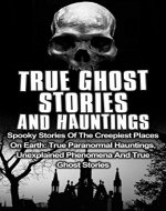 True Ghost Stories And Hauntings: Spooky Stories Of The Creepiest Places On Earth: True Paranormal Hauntings, Unexplained Phenomena And True Ghost Stories ... Stories, Bizarre True Stories, Book 2) - Book Cover