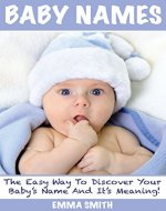 Baby Names: The Easy Way to Discover Your Baby's Name and it's Meaning (popular baby names, name meanings, boy's names, girl's names) - Book Cover