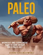 Paleo: Workout and Supplement Plan to Gain Weight on a Paleo Diet (Body Building, Low Carb, Muscle and Fitness, Whole Foods, Crossfit, Robb Wolf, Mark Sisson) - Book Cover