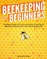 Beekeeping for Beginners: A Simple Guide For Learning How To Set Up & Maintain A Beehive In Your Own Backyard! (Beekeeping, Homesteading, Gardening, Hives, Honey) - Book Cover