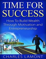 Time for Success: How to Build Wealth through Motivation and Entrepreneurship [make money online, passive income] (entrepreneur, motivational development, wealth development, personal success) - Book Cover