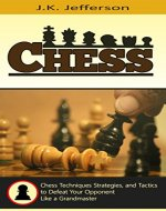 Chess: Chess Techniques, Strategies, and Tactics to Defeat Your Opponent Like a Grandmaster (Chess Openings, Chess Strategy, Chess Techniques, Chess Tactics) - Book Cover