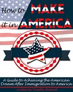 How to Make It In America: A Guide to Achieving the American Dream After Immigration to America - Book Cover
