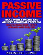 PASSIVE INCOME: Make Money Online and Achieve Financial Freedom: How To Make $500 - $12 K with only $50 *FREE BONUS Preview of 'Internet Marketing' Included ... Online Business, Affiliate Marketing) - Book Cover