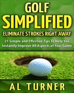 Golf Simplified: Eliminate Strokes Right Away: 21 Simple And Effective Tips To Help You Instantly Improve All Aspects of Your Game (Beginners guide, JORDAN SPIETH BONUS tips, and much more) - Book Cover