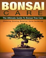 Bonsai: Bonsai Care: The Ultimate Guide To Bonsai Tree Care (Watering, Growing, Botanical, Home Gardening) (Indoor, Tree, Training, Botanical, Horticulture, Plants,) - Book Cover
