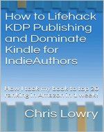 How to Lifehack KDP Publishing and Dominate Kindle for IndieAuthors: How I took my book to top 20 ranking in Amazon in 1 week! - Book Cover