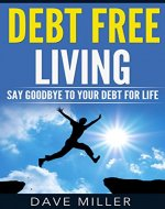 Debt: Debt Free Living: Say Goodbye To Your Debt For Life (Debt, Debt Free, Personal Finanace, Budgeting, Stress Free) - Book Cover