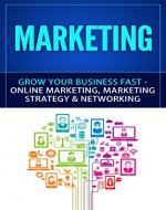 Marketing: Grow Your Business FAST - Online Marketing, Marketing Strategy & Networking (Network Marketing, Copywriting, Wordpress, Blogging, Direct Marketing, Adwords, MLM) - Book Cover