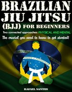 Brazilian Jiu Jitsu (BJJ) for Beginners: Two connected approaches: Physical and mental - The crucial you need to know to get started! - Book Cover