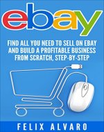 eBay: Find All You Need To Sell on eBay and Build a Profitable Business from Scratch, Step-By-Step (eBay, eBay Selling, eBay Business, Dropshipping, eBay Sales, eBay Buying, Selling on eBay) - Book Cover