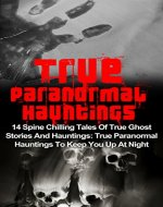 True Paranormal Hauntings: 14 Spine Chilling Tales Of True Ghost Stories And Hauntings: True Paranormal Hauntings To Keep You Up At Night (True Paranormal, ... Stories, Haunted Asylums, Haunted House) - Book Cover
