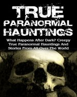 True Paranormal Hauntings: What Happens After Dark? Creepy True Paranormal Hauntings And Stories From All Over The World (True Ghost Stories And Hauntings, ... True Paranormal Hauntings, Bizarre, Book 3) - Book Cover