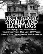 True Ghost Stories And Hauntings: Horrifying True Paranormal Hauntings From The Last 300 Years: Creepy True Ghost Stories And Accounts (True Paranormal ... True Paranormal, Bizarre True Stories,) - Book Cover