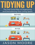 Tidying Up: The Feel Good Way of Organizing and Decluttering Your Living Space (Life-changing, Decluttering, Organizing, Cleaning, House, Home, Meditation, Clean house, Happy home, Organization) - Book Cover
