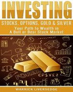 Investing: Stocks, Options, Gold & Silver - Your Path to Wealth in a Bull or Bear Stock Market (Financial Crisis, Forex, Passive Income, Mutual Funds, Day Trading, Dividends, Penny Stocks) - Book Cover