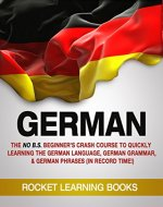 GERMAN: The No B.S. Beginner's Crash Course to Quickly Learning: The German Language, German Grammar, & German Phrases (In Record Time!) (German Words, Speak German, German Books Book 1) - Book Cover