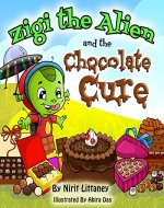 Children's book: Zigi the Alien and the Chocolate Cure. Fun bedtime story for kids, kids fantasy book, Early readers, Beautiful illustrated picture book, Ages 3-8. 'Zigi the Alien' series, book 2. - Book Cover