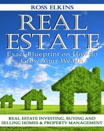 Real Estate: Exact Blueprint on How to Grow Your Wealth - Real Estate Investing, Buying and Selling Homes & Property Management (Flipping Houses, Rental Property, Commercial Real Estate) - Book Cover