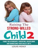 Raising the Strong-Willed Child 2: Family Relationships, Parenting, Disciplining and Harnessing Your Child's Gifts - Book Cover