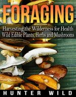 Foraging: Harvesting The Wilderness For Health: Wild Edible Plants, Herbs And Mushrooms (Medicinal Herbs, Edible Plants, Herbal Remedies, Foraging for Beginners, Edible Herbs, Foraging) - Book Cover
