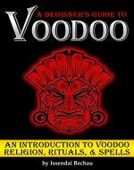 VOODOO: A Beginner's Guide to Voodoo ~ An Introduction to Voodoo Religion, Rituals, and Spells - Book Cover