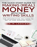 The Quick Start Guide to Making (REAL) Money with Your Writing Skills: The Information You Need to Get Up and Earning FAST! - Book Cover