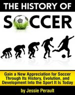 The History of Soccer: Gain a New Appreciation for Soccer Through Its History, Evolution, and Development Into the Sport It Is Today - Book Cover