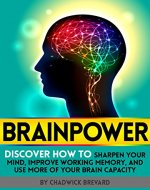 BRAINPOWER: Discover How to Sharpen Your Mind, Improve Working Memory, and Use More of Your Brain Capacity - Book Cover