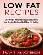 Low Fat Recipes: Lose Weight While Enjoying Delicious Meals And Reaping The Benefits Of Low Fat Cooking - Book Cover
