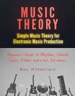 Music Theory: Simple Music Theory for Electronic Music Production: Beginners Guide to Rhythm, Chords, Scales, Modes and a lot, lot more... - Book Cover
