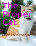 The Proper Cat: A guide in training cats and helping them curve unwanted behavior - Book Cover