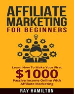 Affiliate Marketing: Learn How To Make Your First $1000 Passive Income Online With Affiliate Marketing (affiliate marketing for beginners, make money online, affiliate program, internet marketing) - Book Cover