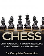 CHESS: Chess MasterClass Guide to: Chess Tactics, Chess Openings, & Chess Strategies (For Complete Domination) (Game Books, Strategy, Game Strategy Book 1) - Book Cover