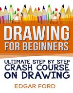 Drawing For Beginners: Ultimate Step By Step Crash Course On Drawing (Drawing for Beginners How to Draw Book 2) - Book Cover