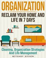 Organization: Reclaim Your Home And Life In 7 days: Cleaning, Organization Strategies & Life Management (Declutter, Home Organization, Clutter Free, Home Cleaning, Organize, Clutter Free Home) - Book Cover