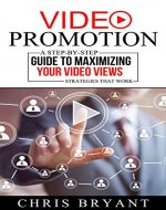 Video Promotion: A Step-by-Step Guide to Maximizing Your Video Views - Strategies That Work - Book Cover