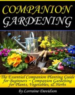Companion Gardening: The Essential Companion Planting Guide for Beginners ~ Companion Gardening for Plants, Vegetables, and Herbs - Book Cover
