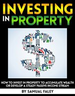 Investing in Property: How to Invest in Property to Accumulate Wealth or Develop a Steady Passive Income Stream - Book Cover