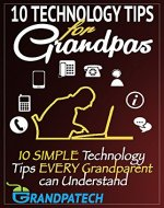 Technology Tips For Grandpas: 10 SIMPLE Technology Tips EVERY Grandparent Can Understand - Book Cover