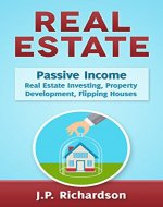 Real Estate: Passive Income: Real Estate Investing, Property Development, Flipping Houses (Commercial Real Estate, Property Management, Property Investment, ... Rental Property, How To Flip A House) - Book Cover